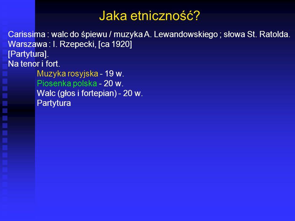 Jaka etniczność Carissima : walc do śpiewu / muzyka A. Lewandowskiego ; słowa St. Ratolda. Warszawa : I. Rzepecki, [ca 1920]